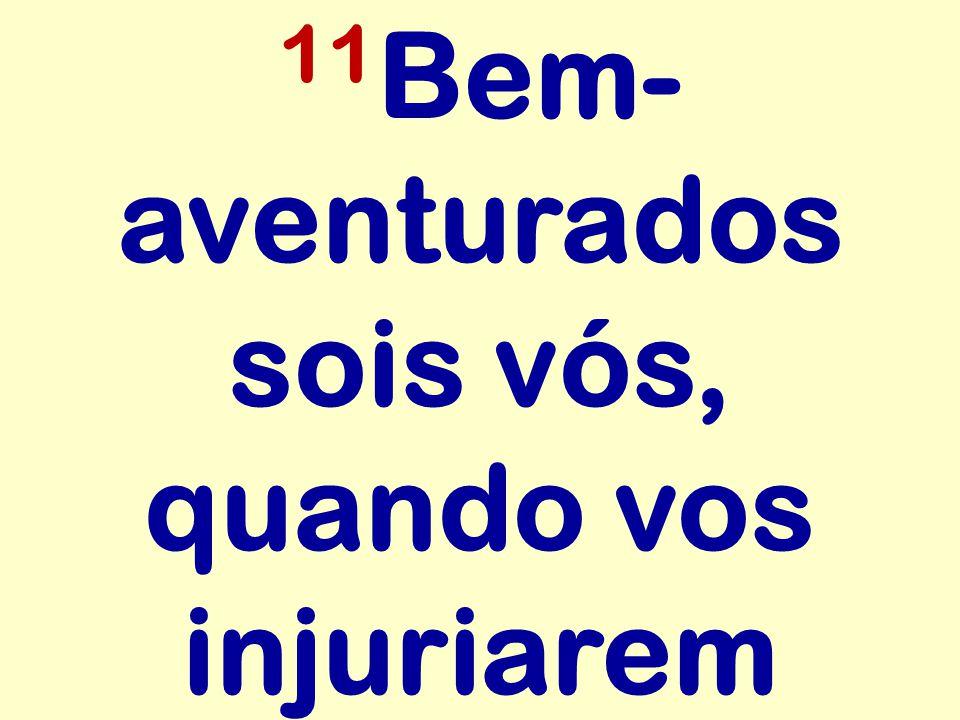 11Bem-aventurados sois vós, quando vos injuriarem