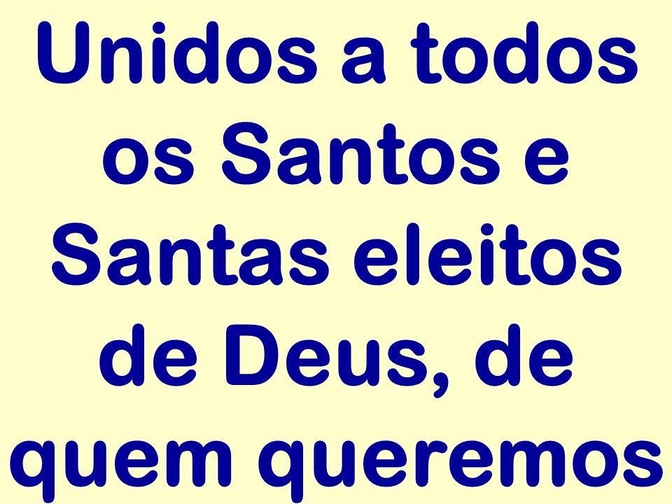 Unidos a todos os Santos e Santas eleitos de Deus, de quem queremos