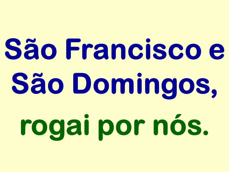 São Francisco e São Domingos, rogai por nós.