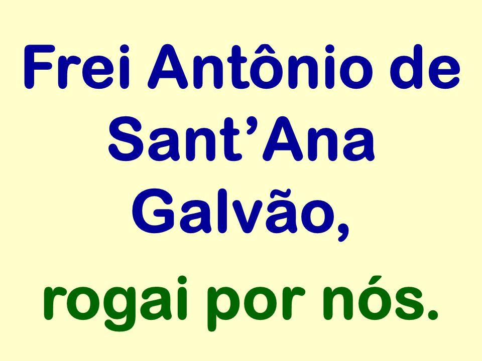 Frei Antônio de Sant'Ana Galvão, rogai por nós.