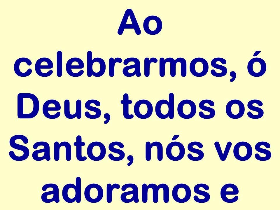 Ao celebrarmos, ó Deus, todos os Santos, nós vos adoramos e