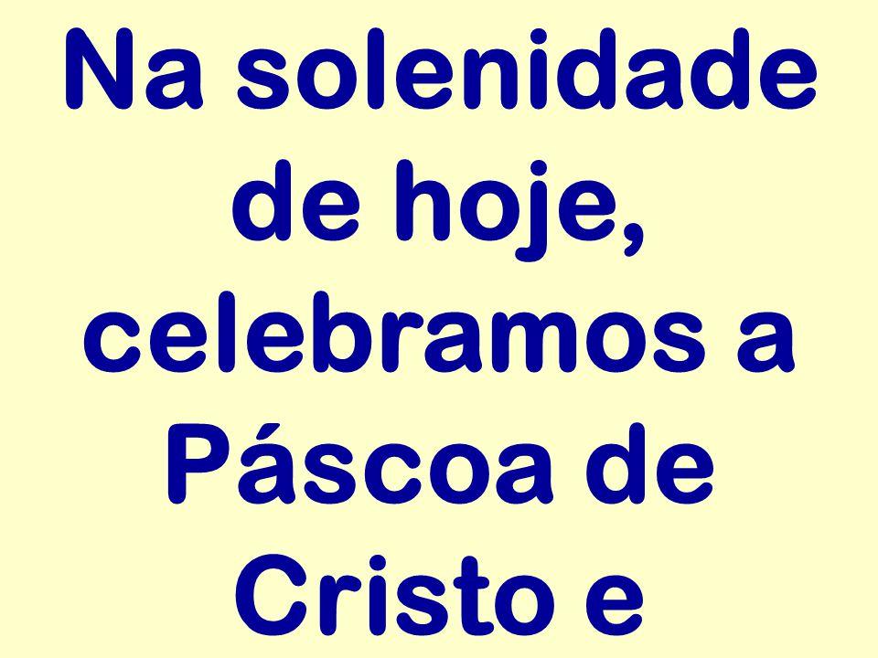 Na solenidade de hoje, celebramos a Páscoa de Cristo e