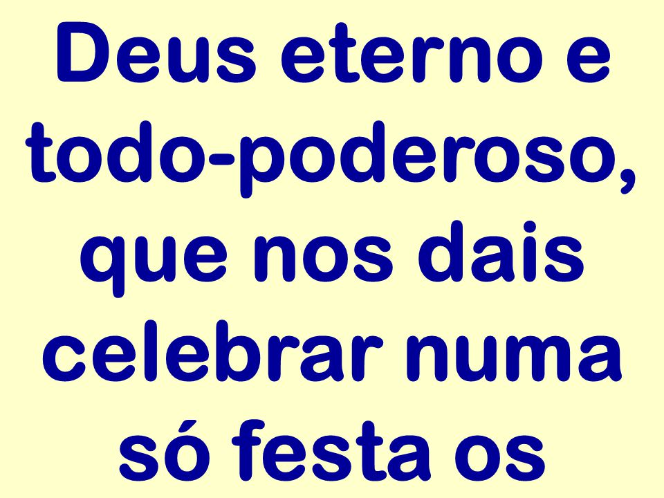 Deus eterno e todo-poderoso, que nos dais celebrar numa só festa os