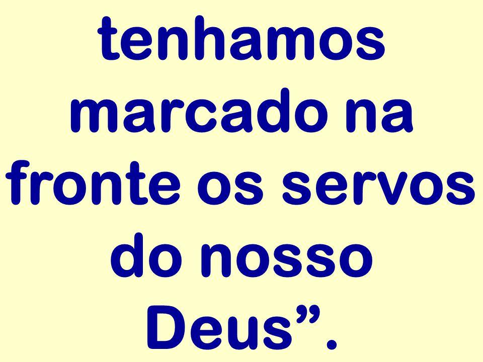 tenhamos marcado na fronte os servos do nosso Deus .
