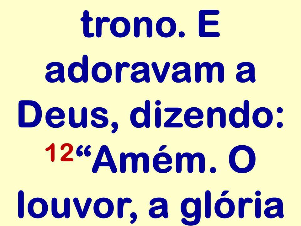 trono. E adoravam a Deus, dizendo: 12 Amém. O louvor, a glória