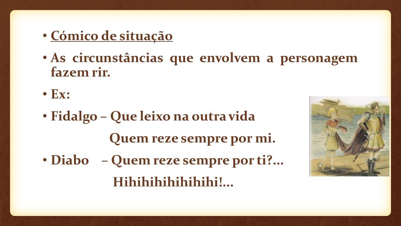 Cómico de situação As circunstâncias que envolvem a personagem fazem rir. Ex: Fidalgo – Que leixo na outra vida.