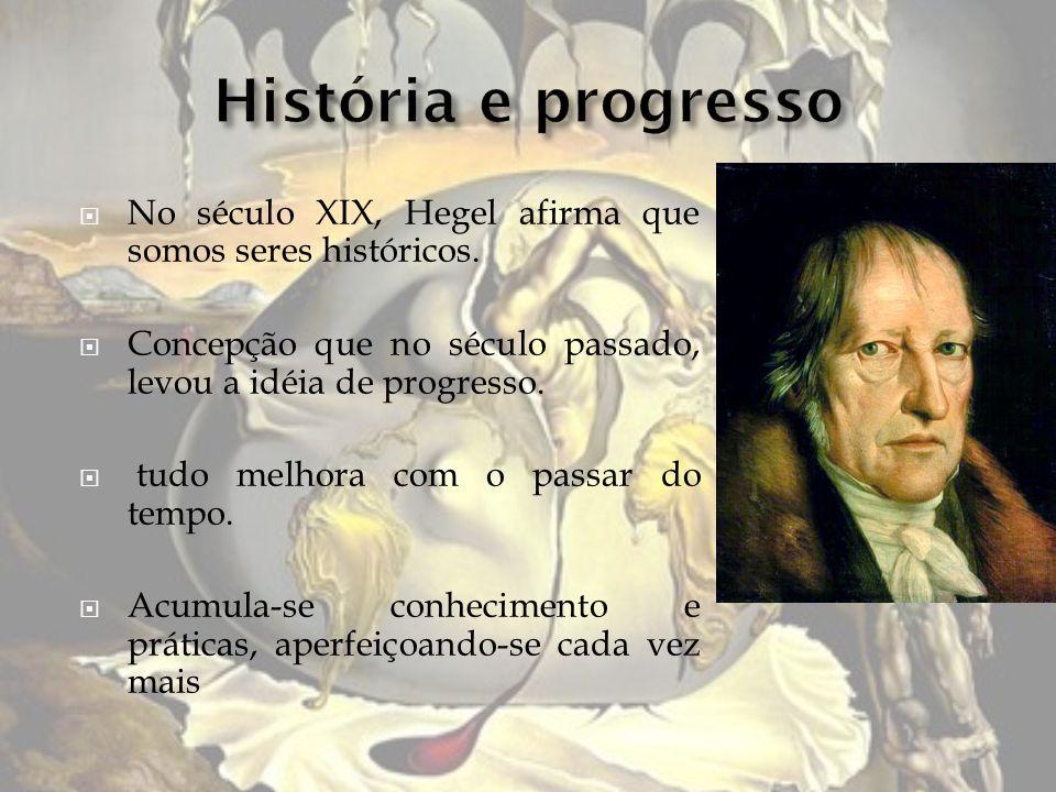 História e progresso No século XIX, Hegel afirma que somos seres históricos. Concepção que no século passado, levou a idéia de progresso.