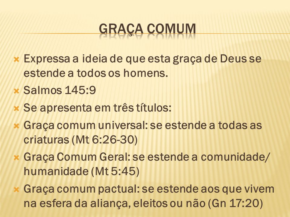 Graça comum Expressa a ideia de que esta graça de Deus se estende a todos os homens. Salmos 145:9.