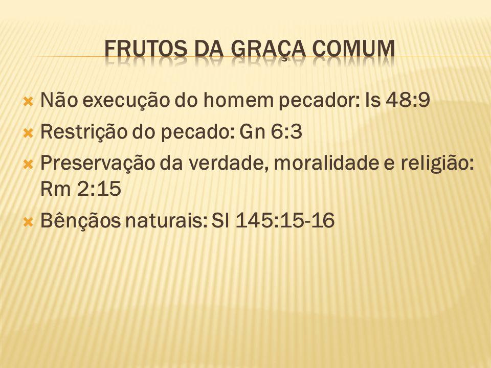 FRUTOS DA GRAÇA COMUM Não execução do homem pecador: Is 48:9