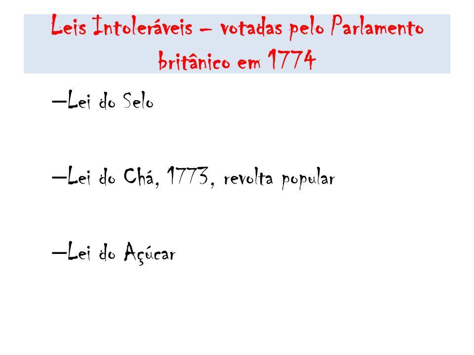 Leis Intoleráveis – votadas pelo Parlamento britânico em 1774