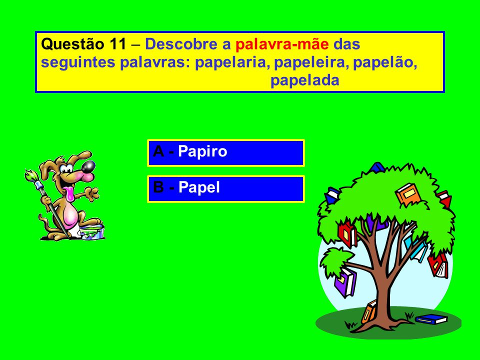 Questão 11 – Descobre a palavra-mãe das seguintes palavras: papelaria, papeleira, papelão, papelada