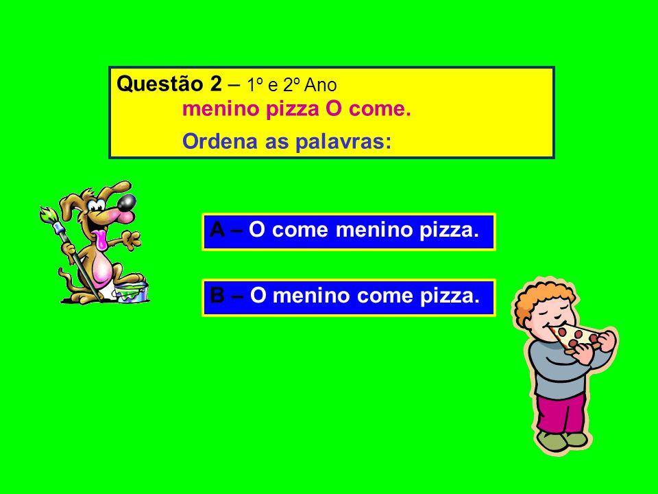 Questão 2 – 1º e 2º Ano menino pizza O come. Ordena as palavras: A – O come menino pizza.