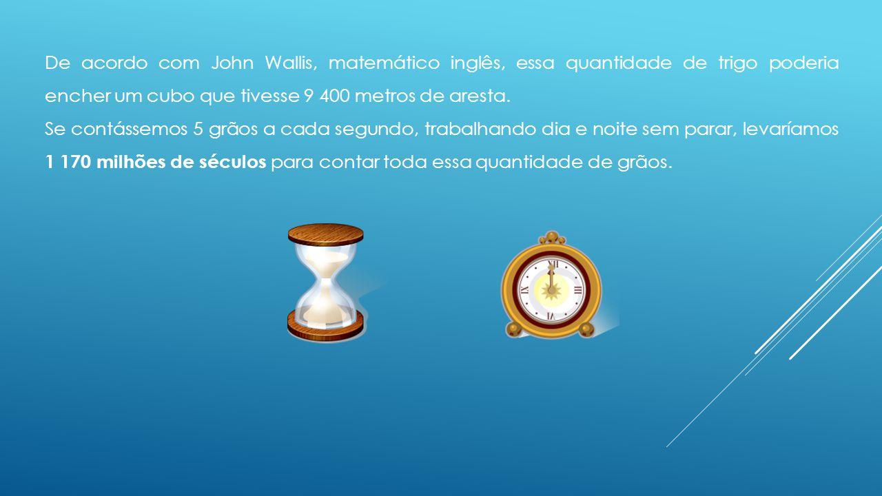 De acordo com John Wallis, matemático inglês, essa quantidade de trigo poderia encher um cubo que tivesse 9 400 metros de aresta.