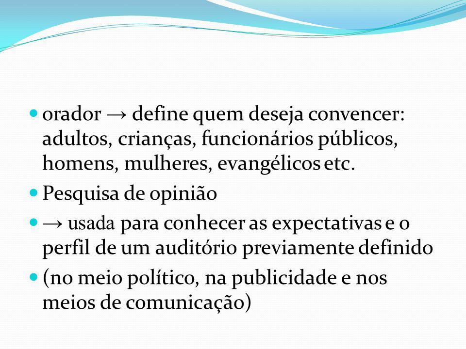 orador → define quem deseja convencer: adultos, crianças, funcionários públicos, homens, mulheres, evangélicos etc.