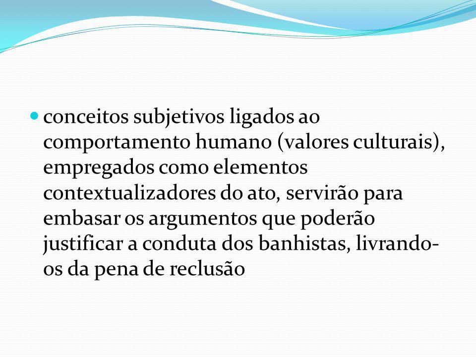 conceitos subjetivos ligados ao comportamento humano (valores culturais), empregados como elementos contextualizadores do ato, servirão para embasar os argumentos que poderão justificar a conduta dos banhistas, livrando-os da pena de reclusão