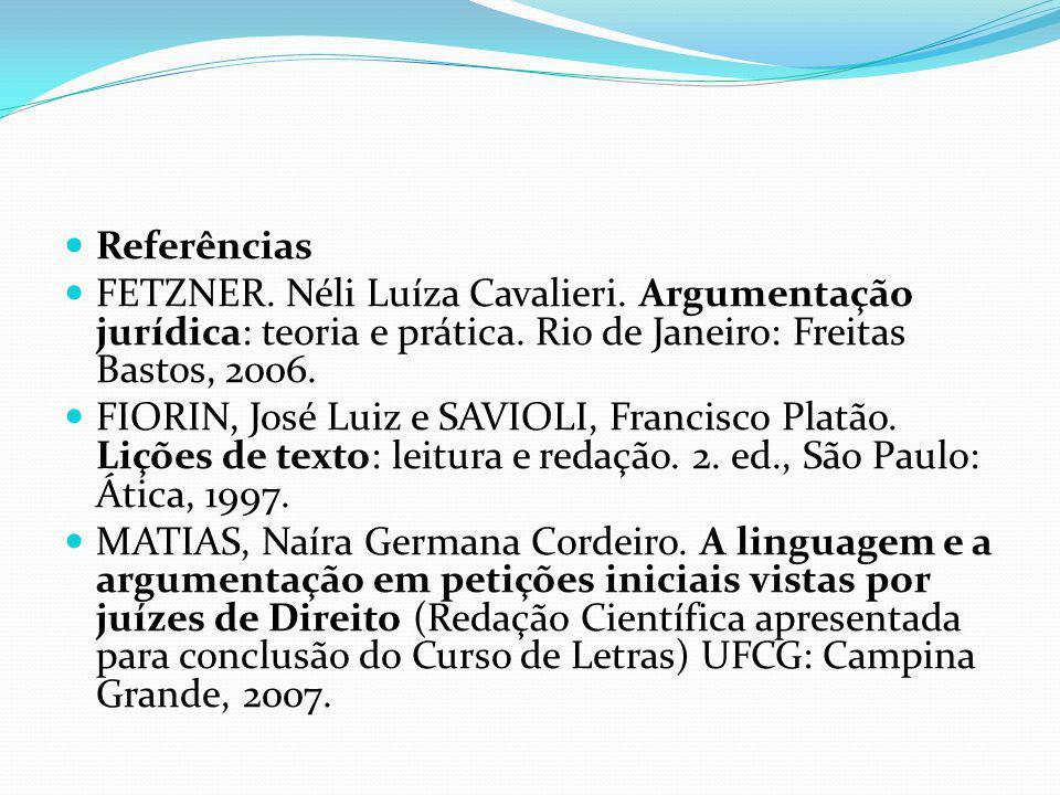 Referências FETZNER. Néli Luíza Cavalieri. Argumentação jurídica: teoria e prática. Rio de Janeiro: Freitas Bastos, 2006.