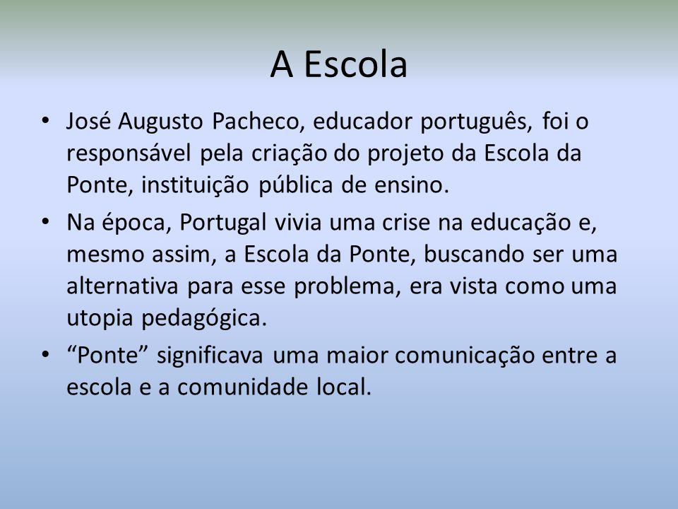 A Escola José Augusto Pacheco, educador português, foi o responsável pela criação do projeto da Escola da Ponte, instituição pública de ensino.
