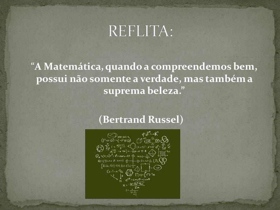 REFLITA: A Matemática, quando a compreendemos bem, possui não somente a verdade, mas também a suprema beleza. (Bertrand Russel)