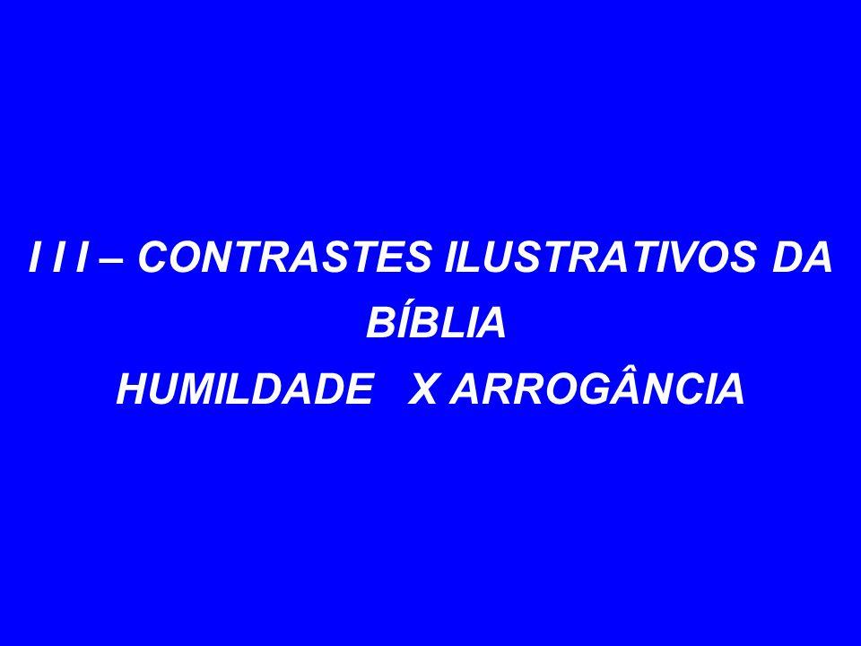 I I I – CONTRASTES ILUSTRATIVOS DA BÍBLIA HUMILDADE X ARROGÂNCIA