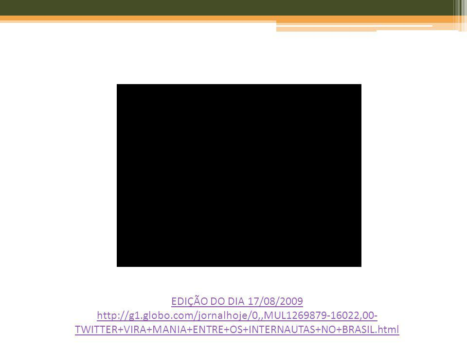EDIÇÃO DO DIA 17/08/2009 http://g1.globo.com/jornalhoje/0,,MUL1269879-16022,00-TWITTER+VIRA+MANIA+ENTRE+OS+INTERNAUTAS+NO+BRASIL.html.