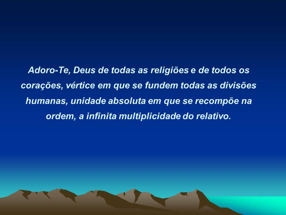 Adoro-Te, Deus de todas as religiões e de todos os corações, vértice em que se fundem todas as divisões humanas, unidade absoluta em que se recompõe na ordem, a infinita multiplicidade do relativo.