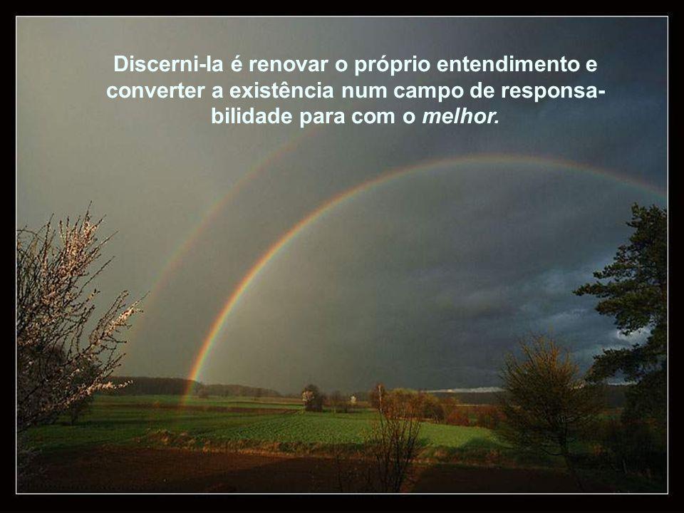Discerni-Ia é renovar o próprio entendimento e converter a existência num campo de responsa-bilidade para com o melhor.