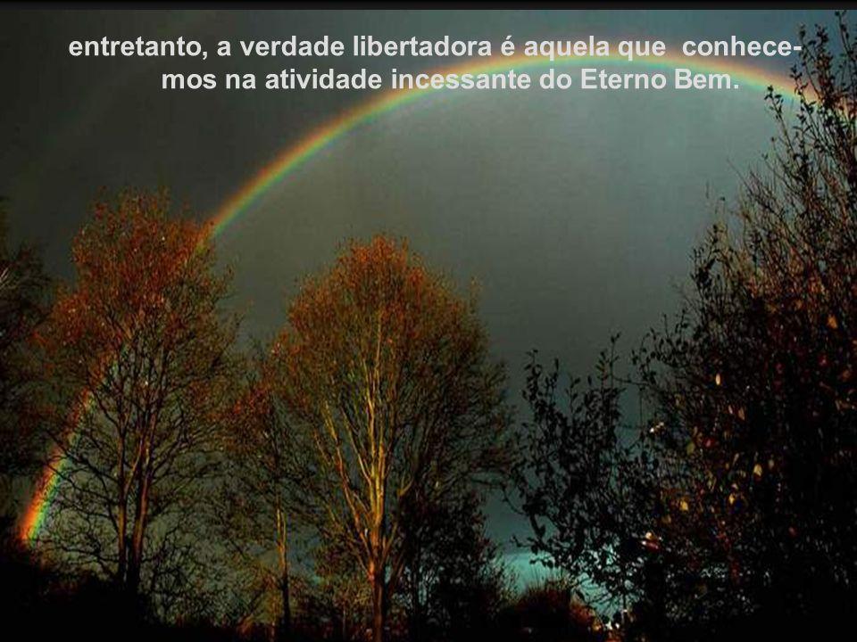 entretanto, a verdade libertadora é aquela que conhece-mos na atividade incessante do Eterno Bem.