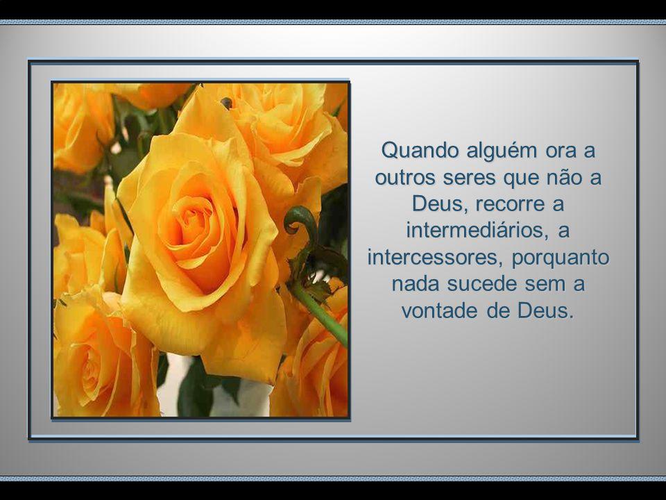 Quando alguém ora a outros seres que não a Deus, recorre a intermediários, a intercessores, porquanto nada sucede sem a vontade de Deus.