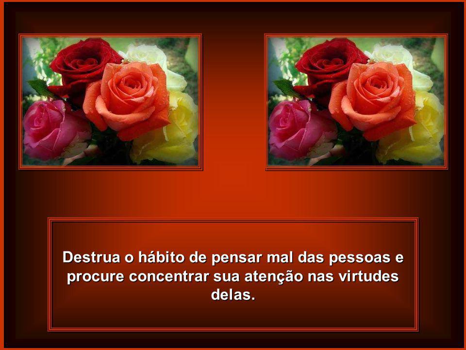 Destrua o hábito de pensar mal das pessoas e procure concentrar sua atenção nas virtudes delas.