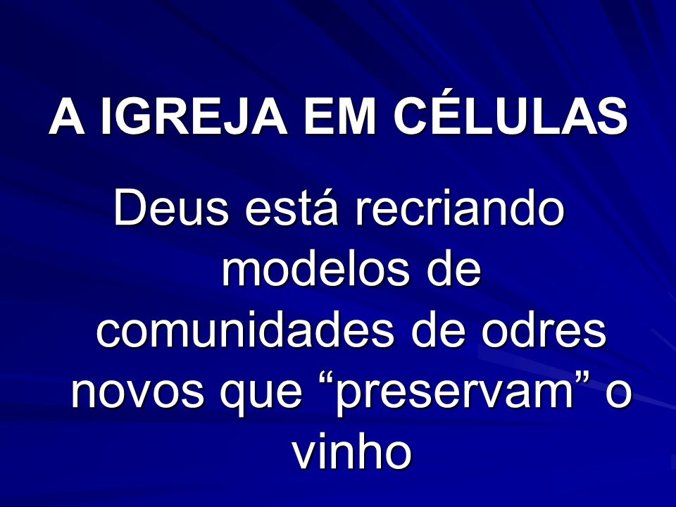 A IGREJA EM CÉLULAS Deus está recriando modelos de comunidades de odres novos que preservam o vinho.