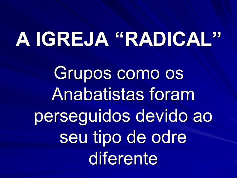 A IGREJA RADICAL Grupos como os Anabatistas foram perseguidos devido ao seu tipo de odre diferente.