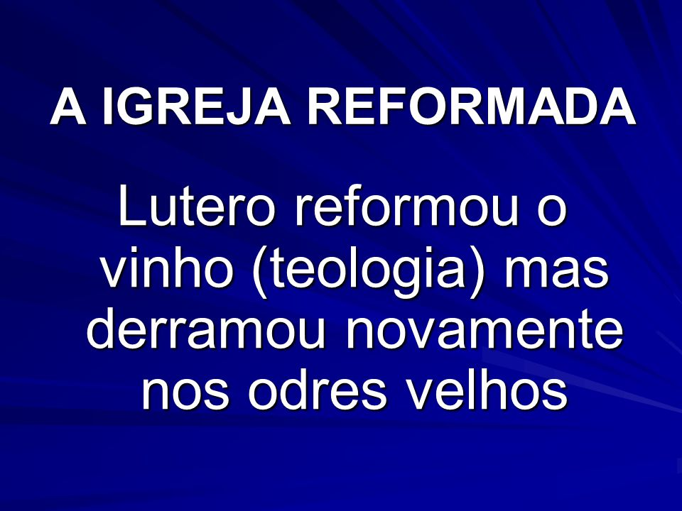 A IGREJA REFORMADA Lutero reformou o vinho (teologia) mas derramou novamente nos odres velhos