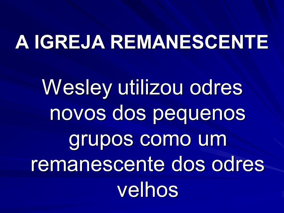 A IGREJA REMANESCENTE Wesley utilizou odres novos dos pequenos grupos como um remanescente dos odres velhos.
