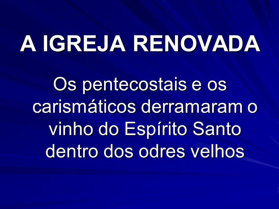 A IGREJA RENOVADA Os pentecostais e os carismáticos derramaram o vinho do Espírito Santo dentro dos odres velhos.