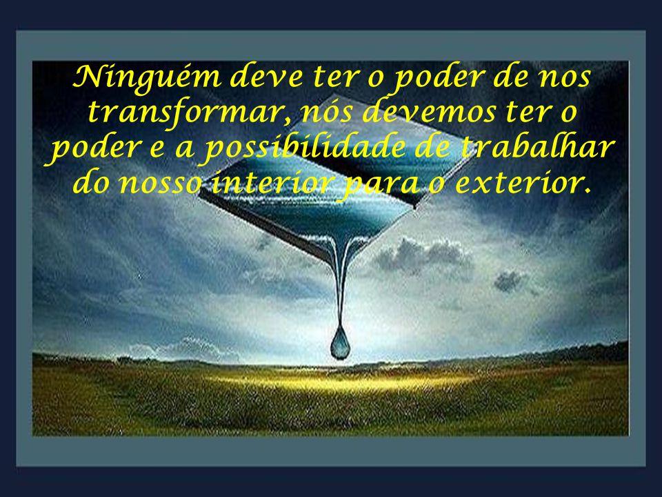 Ninguém deve ter o poder de nos transformar, nós devemos ter o poder e a possibilidade de trabalhar do nosso interior para o exterior.