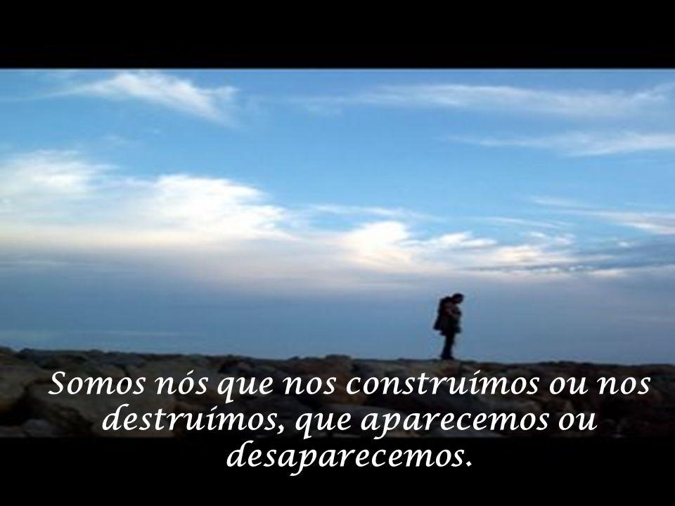 Somos nós que nos construímos ou nos destruímos, que aparecemos ou desaparecemos.