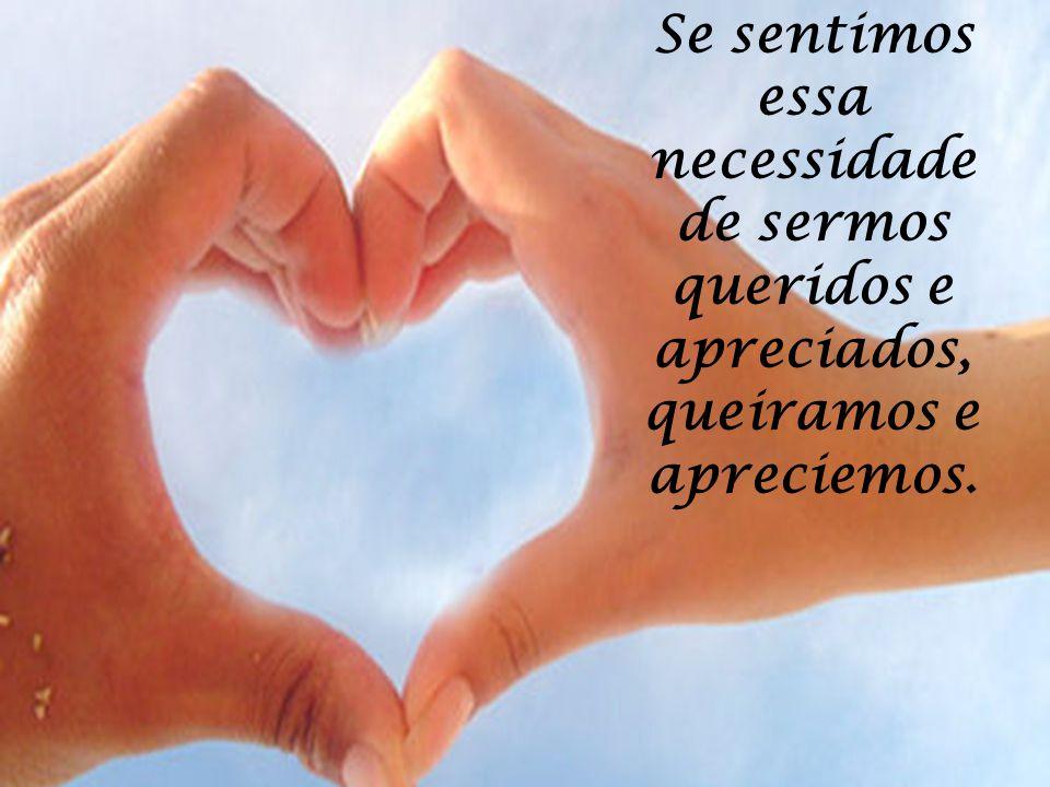 Se sentimos essa necessidade de sermos queridos e apreciados, queiramos e apreciemos.