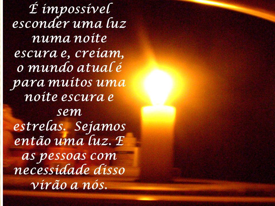 É impossível esconder uma luz numa noite escura e, creiam, o mundo atual é para muitos uma noite escura e sem estrelas. Sejamos então uma luz.
