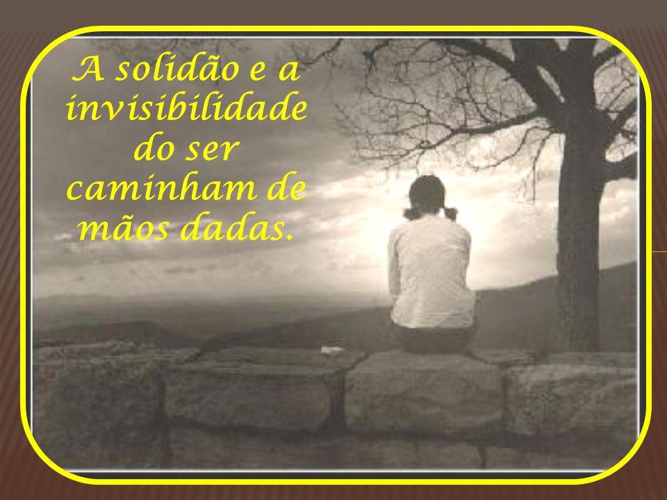 A solidão e a invisibilidade do ser caminham de mãos dadas.