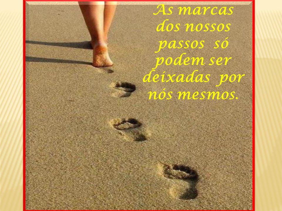 As marcas dos nossos passos só podem ser deixadas por nós mesmos.