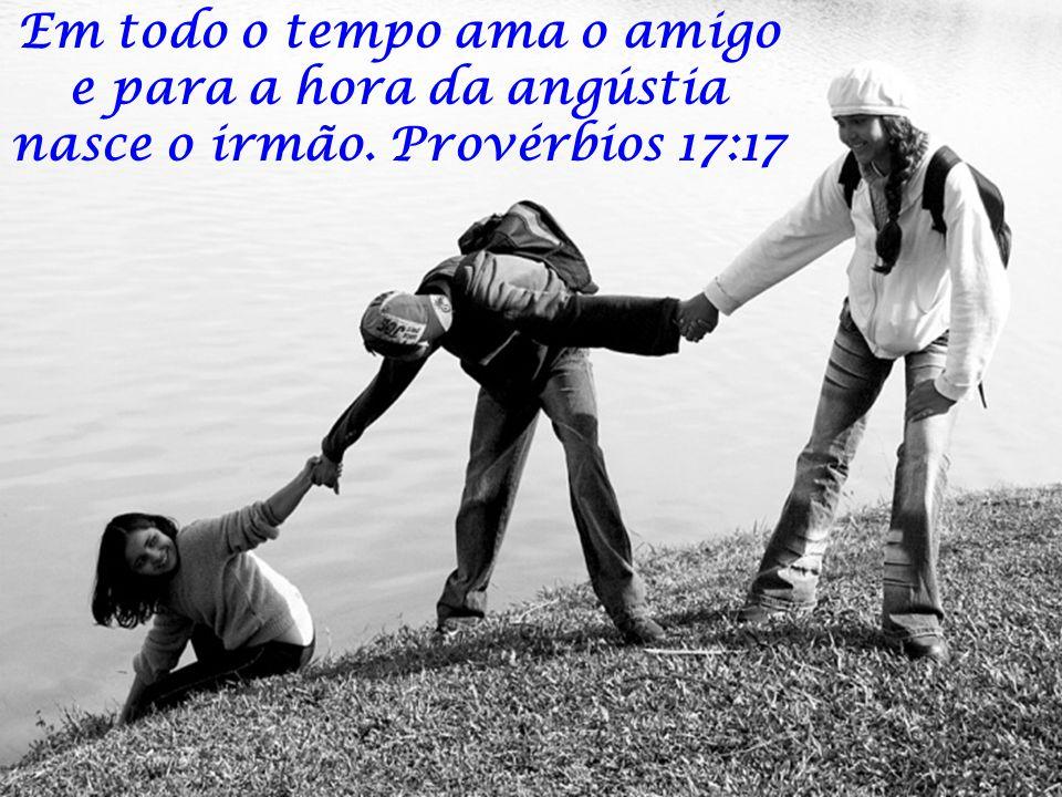 Em todo o tempo ama o amigo e para a hora da angústia nasce o irmão