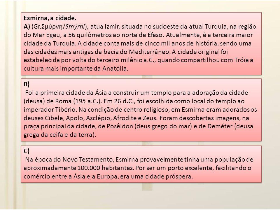 Esmirna, a cidade. A) (Gr.Σμύρνη/Smýrni), atua Izmir, situada no sudoeste da atual Turquia, na região do Mar Egeu, a 56 quilômetros ao norte de Éfeso. Atualmente, é a terceira maior cidade da Turquia. A cidade conta mais de cinco mil anos de história, sendo uma das cidades mais antigas da bacia do Mediterrâneo. A cidade original foi estabelecida por volta do terceiro milênio a.C., quando compartilhou com Tróia a cultura mais importante da Anatólia.