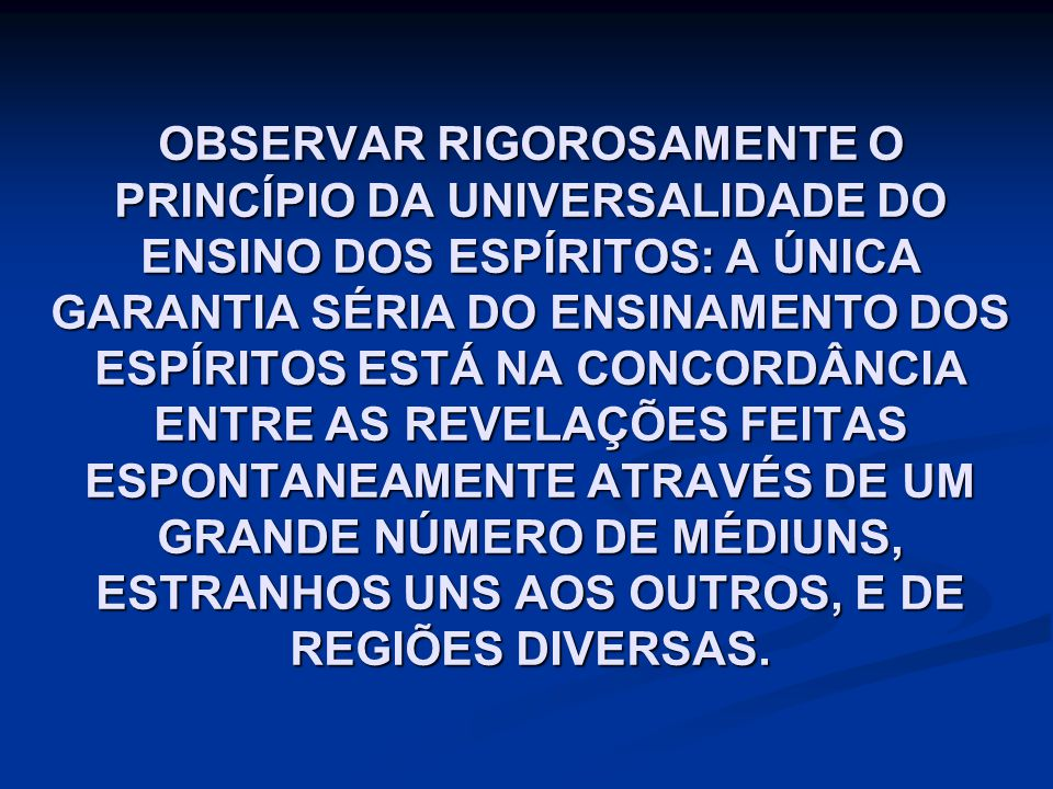 OBSERVAR RIGOROSAMENTE O PRINCÍPIO DA UNIVERSALIDADE DO ENSINO DOS ESPÍRITOS: A ÚNICA GARANTIA SÉRIA DO ENSINAMENTO DOS ESPÍRITOS ESTÁ NA CONCORDÂNCIA ENTRE AS REVELAÇÕES FEITAS ESPONTANEAMENTE ATRAVÉS DE UM GRANDE NÚMERO DE MÉDIUNS, ESTRANHOS UNS AOS OUTROS, E DE REGIÕES DIVERSAS.