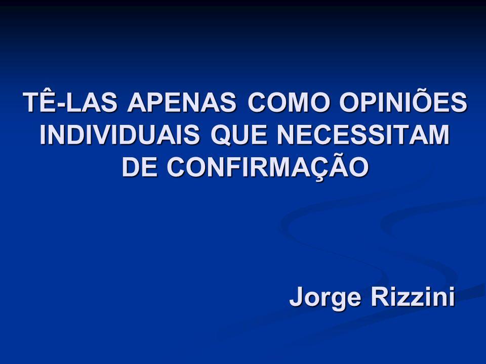 TÊ-LAS APENAS COMO OPINIÕES INDIVIDUAIS QUE NECESSITAM DE CONFIRMAÇÃO Jorge Rizzini