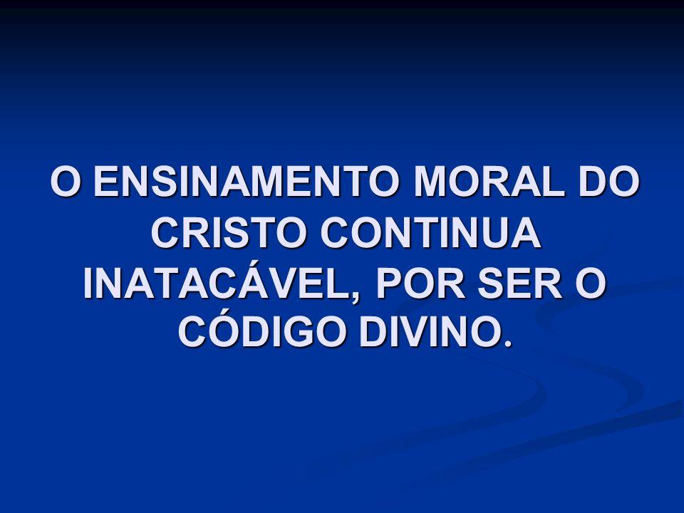 O ENSINAMENTO MORAL DO CRISTO CONTINUA INATACÁVEL, POR SER O CÓDIGO DIVINO.