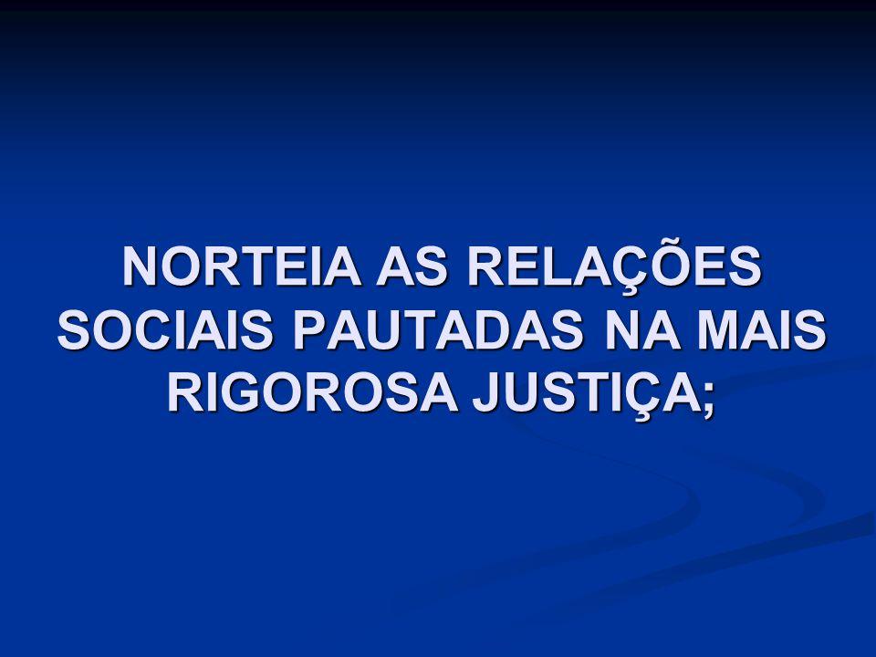 NORTEIA AS RELAÇÕES SOCIAIS PAUTADAS NA MAIS RIGOROSA JUSTIÇA;