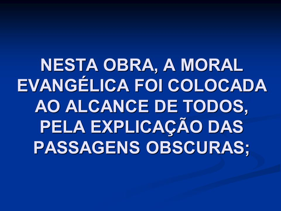 NESTA OBRA, A MORAL EVANGÉLICA FOI COLOCADA AO ALCANCE DE TODOS, PELA EXPLICAÇÃO DAS PASSAGENS OBSCURAS;