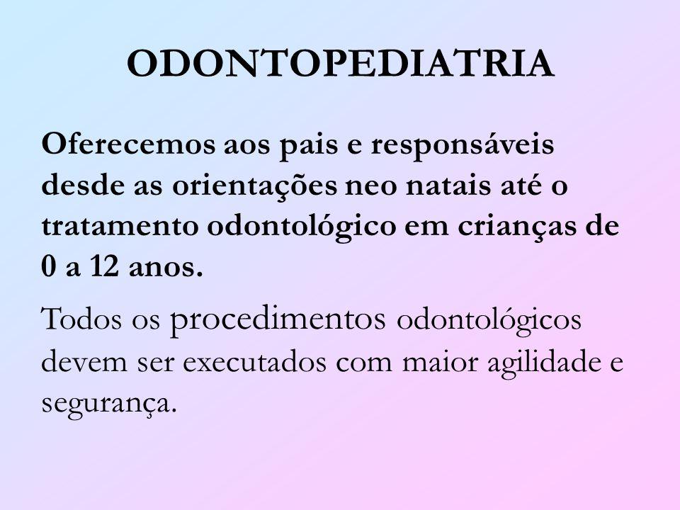 ODONTOPEDIATRIA Oferecemos aos pais e responsáveis desde as orientações neo natais até o tratamento odontológico em crianças de 0 a 12 anos.
