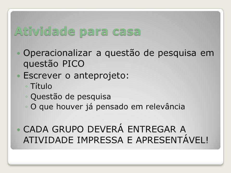 Atividade para casa Operacionalizar a questão de pesquisa em questão PICO. Escrever o anteprojeto: