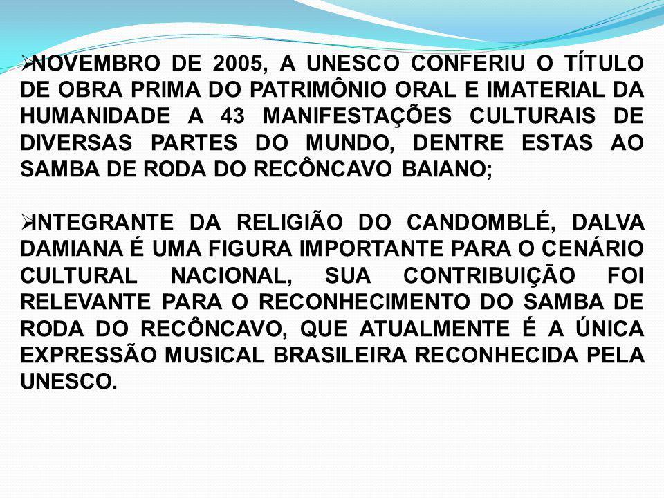 NOVEMBRO DE 2005, A UNESCO CONFERIU O TÍTULO DE OBRA PRIMA DO PATRIMÔNIO ORAL E IMATERIAL DA HUMANIDADE A 43 MANIFESTAÇÕES CULTURAIS DE DIVERSAS PARTES DO MUNDO, DENTRE ESTAS AO SAMBA DE RODA DO RECÔNCAVO BAIANO;